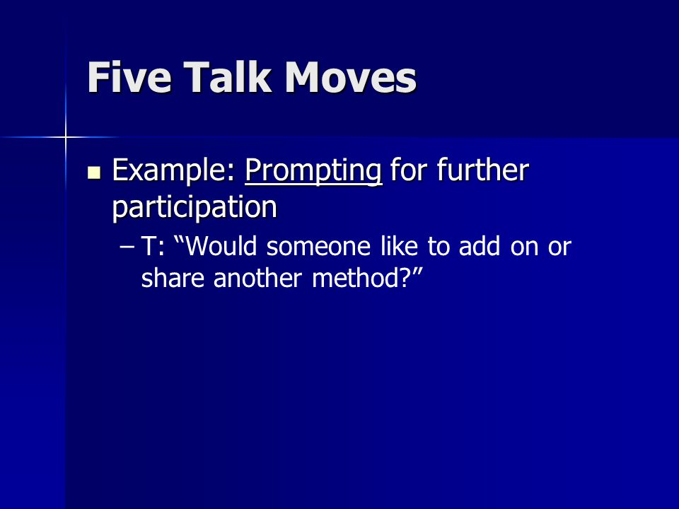 Five Talk Moves Example: Prompting for further participation Example: Prompting for further participation – –T: Would someone like to add on or share another method