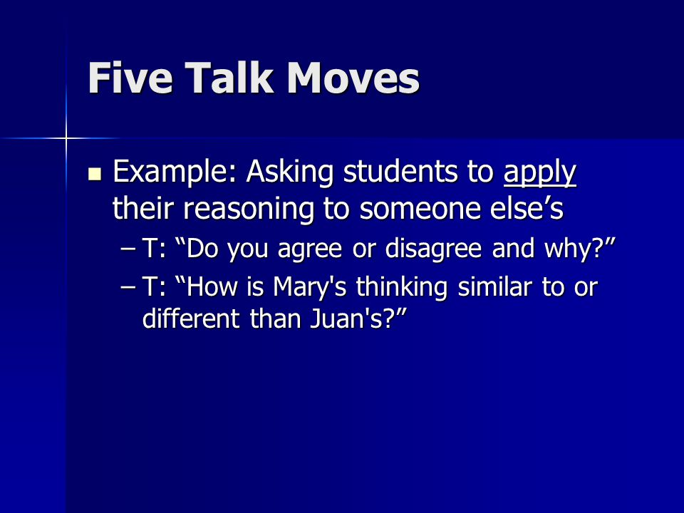 Five Talk Moves Example: Asking students to apply their reasoning to someone else's Example: Asking students to apply their reasoning to someone else's –T: Do you agree or disagree and why –T: How is Mary s thinking similar to or different than Juan s