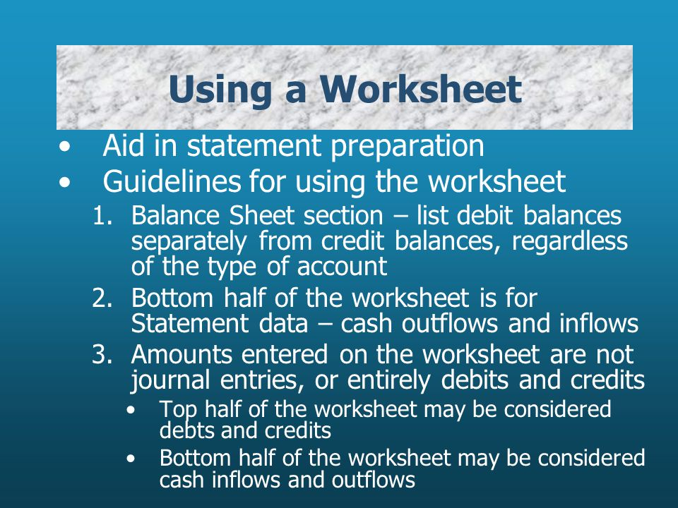Using a Worksheet Aid in statement preparation Guidelines for using the worksheet 1.Balance Sheet section – list debit balances separately from credit balances, regardless of the type of account 2.Bottom half of the worksheet is for Statement data – cash outflows and inflows 3.Amounts entered on the worksheet are not journal entries, or entirely debits and credits Top half of the worksheet may be considered debts and credits Bottom half of the worksheet may be considered cash inflows and outflows