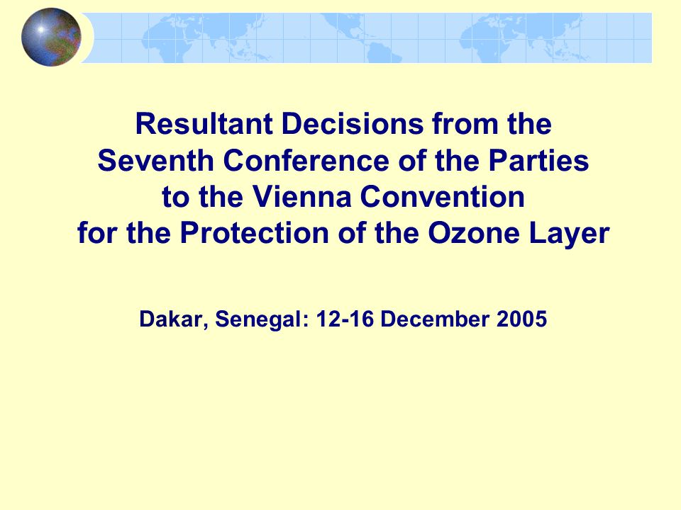 Resultant Decisions from the Seventh Conference of the Parties to the Vienna Convention for the Protection of the Ozone Layer Dakar, Senegal: December 2005