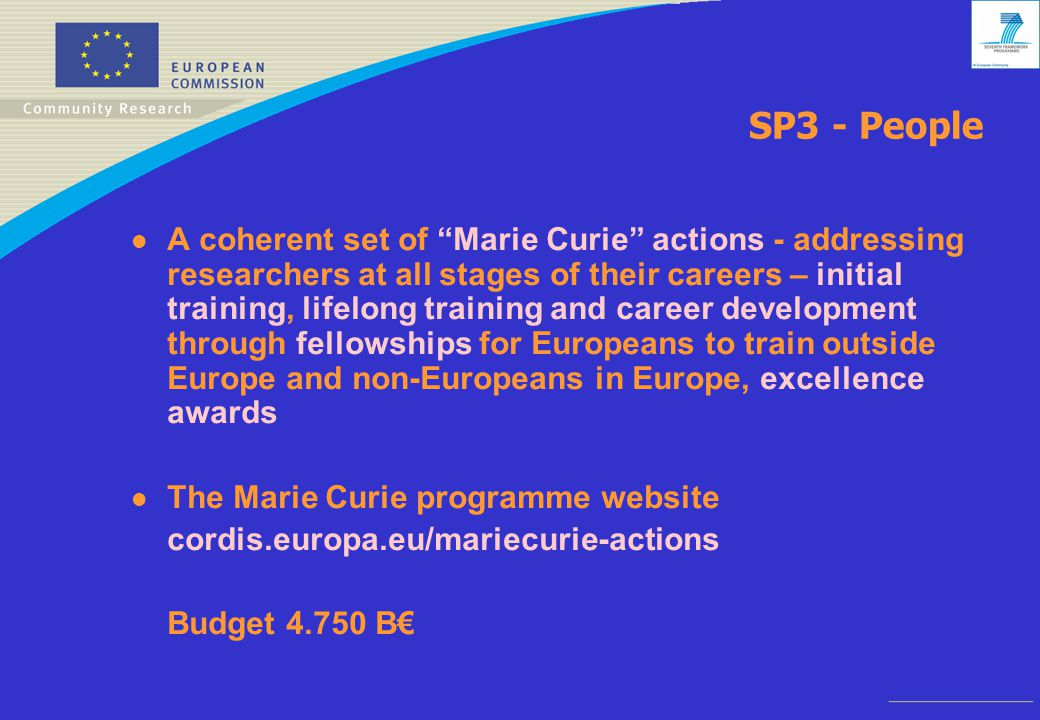 SP3 - People l A coherent set of Marie Curie actions - addressing researchers at all stages of their careers – initial training, lifelong training and career development through fellowships for Europeans to train outside Europe and non-Europeans in Europe, excellence awards l The Marie Curie programme website cordis.europa.eu/mariecurie-actions Budget B€