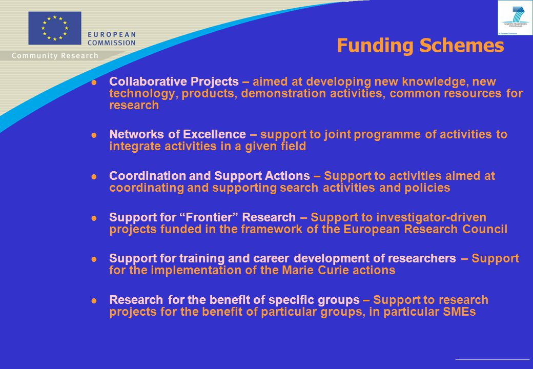 Funding Schemes l Collaborative Projects – aimed at developing new knowledge, new technology, products, demonstration activities, common resources for research l Networks of Excellence – support to joint programme of activities to integrate activities in a given field l Coordination and Support Actions – Support to activities aimed at coordinating and supporting search activities and policies l Support for Frontier Research – Support to investigator-driven projects funded in the framework of the European Research Council l Support for training and career development of researchers – Support for the implementation of the Marie Curie actions l Research for the benefit of specific groups – Support to research projects for the benefit of particular groups, in particular SMEs