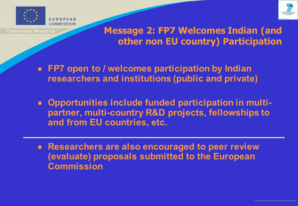 Message 2: FP7 Welcomes Indian (and other non EU country) Participation l FP7 open to / welcomes participation by Indian researchers and institutions (public and private) l Opportunities include funded participation in multi- partner, multi-country R&D projects, fellowships to and from EU countries, etc.