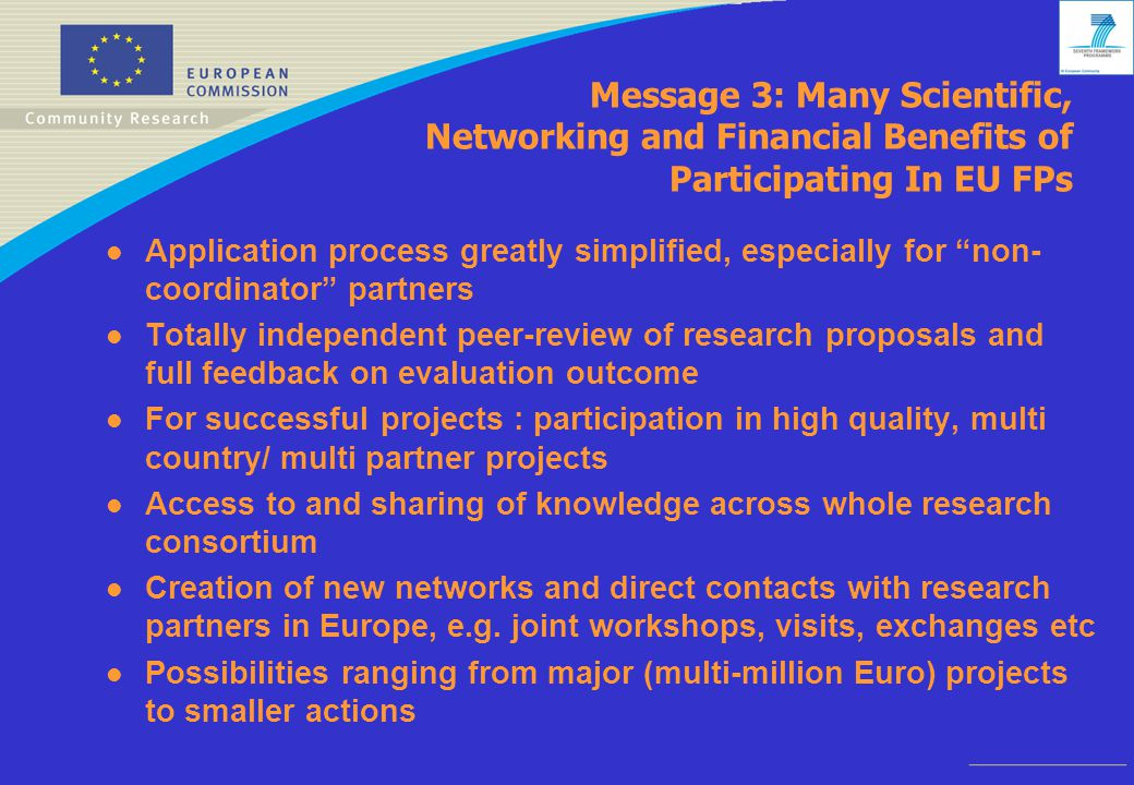 Message 3: Many Scientific, Networking and Financial Benefits of Participating In EU FPs l Application process greatly simplified, especially for non- coordinator partners l Totally independent peer-review of research proposals and full feedback on evaluation outcome l For successful projects : participation in high quality, multi country/ multi partner projects l Access to and sharing of knowledge across whole research consortium l Creation of new networks and direct contacts with research partners in Europe, e.g.