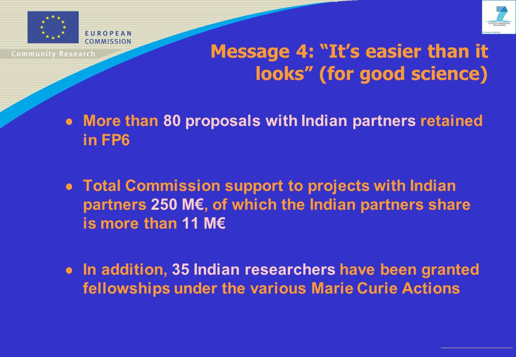 Message 4: It's easier than it looks (for good science) l More than 80 proposals with Indian partners retained in FP6 l Total Commission support to projects with Indian partners 250 M€, of which the Indian partners share is more than 11 M€ l In addition, 35 Indian researchers have been granted fellowships under the various Marie Curie Actions