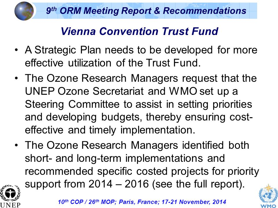 10 th COP / 26 th MOP; Paris, France; November, th ORM Meeting Report & Recommendations Vienna Convention Trust Fund A Strategic Plan needs to be developed for more effective utilization of the Trust Fund.