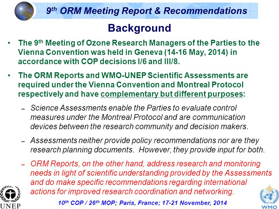 10 th COP / 26 th MOP; Paris, France; November, th ORM Meeting Report & Recommendations Background The 9 th Meeting of Ozone Research Managers of the Parties to the Vienna Convention was held in Geneva (14-16 May, 2014) in accordance with COP decisions I/6 and III/8.