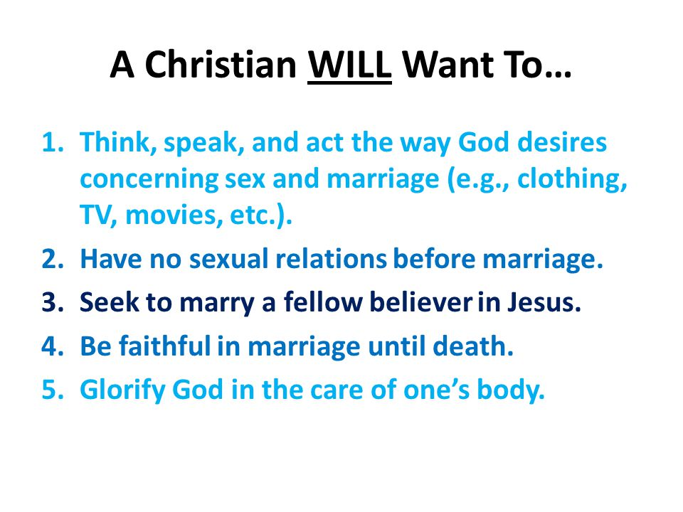 A Christian WILL Want To… 1.Think, speak, and act the way God desires concerning sex and marriage (e.g., clothing, TV, movies, etc.).