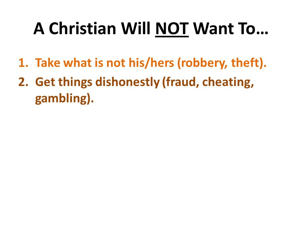 A Christian Will NOT Want To… 1.Take what is not his/hers (robbery, theft).
