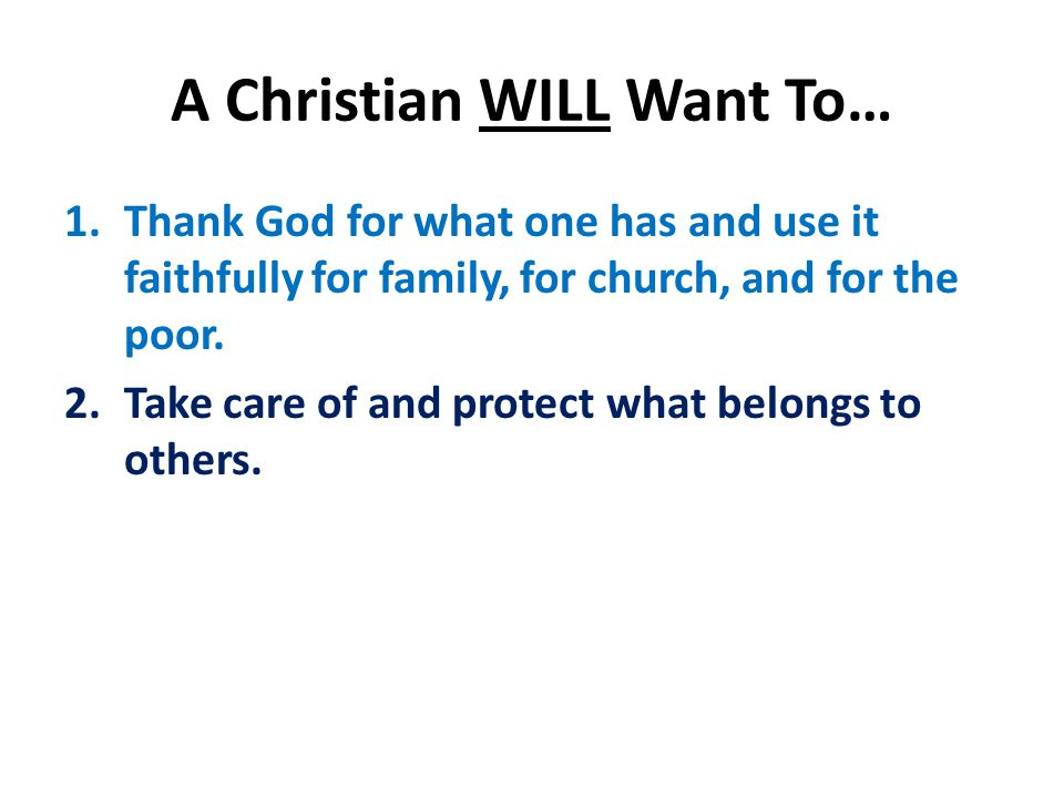 A Christian WILL Want To… 1.Thank God for what one has and use it faithfully for family, for church, and for the poor.