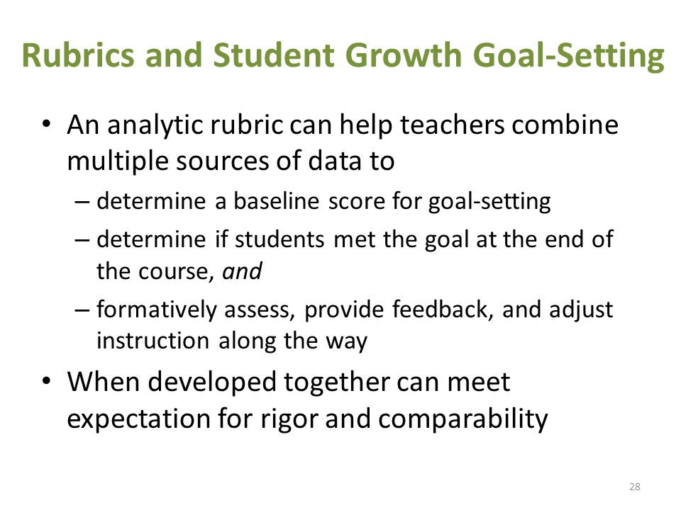 Rubrics and Student Growth Goal-Setting An analytic rubric can help teachers combine multiple sources of data to – determine a baseline score for goal-setting – determine if students met the goal at the end of the course, and – formatively assess, provide feedback, and adjust instruction along the way When developed together can meet expectation for rigor and comparability 28