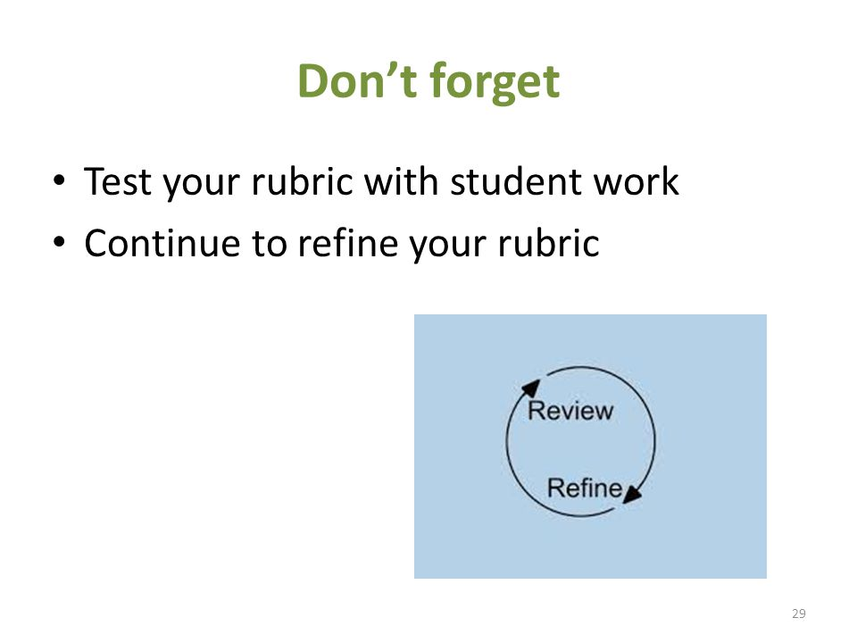 Don't forget Test your rubric with student work Continue to refine your rubric 29