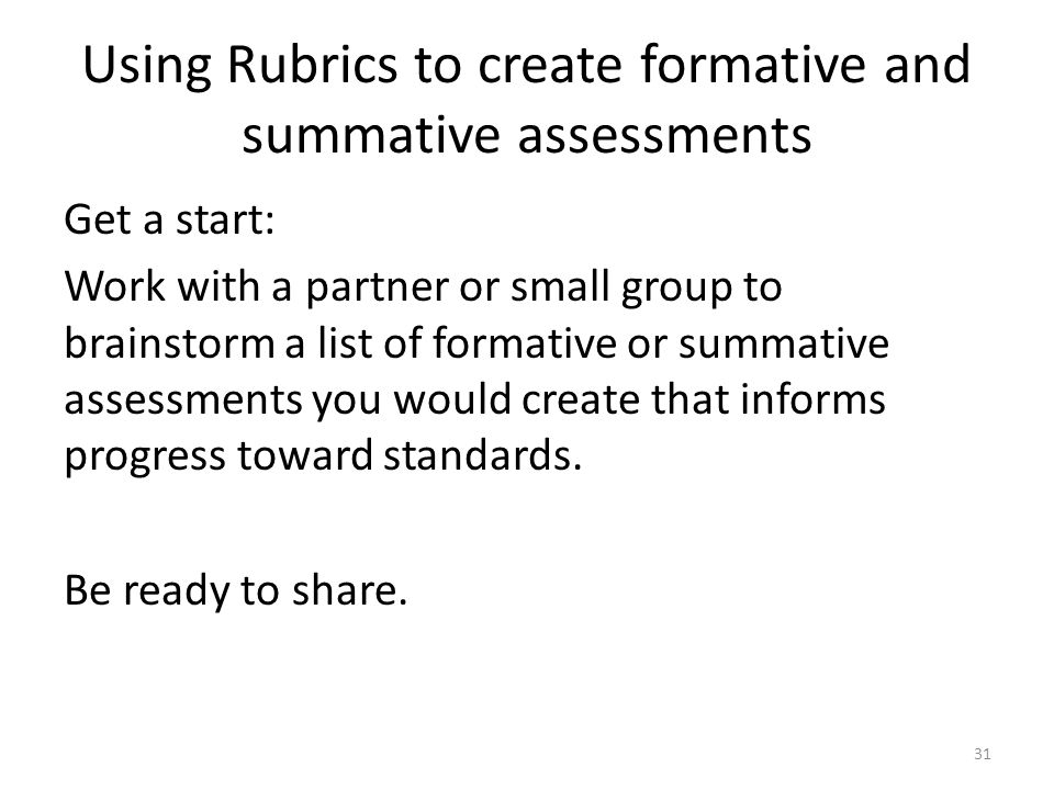 Using Rubrics to create formative and summative assessments Get a start: Work with a partner or small group to brainstorm a list of formative or summative assessments you would create that informs progress toward standards.