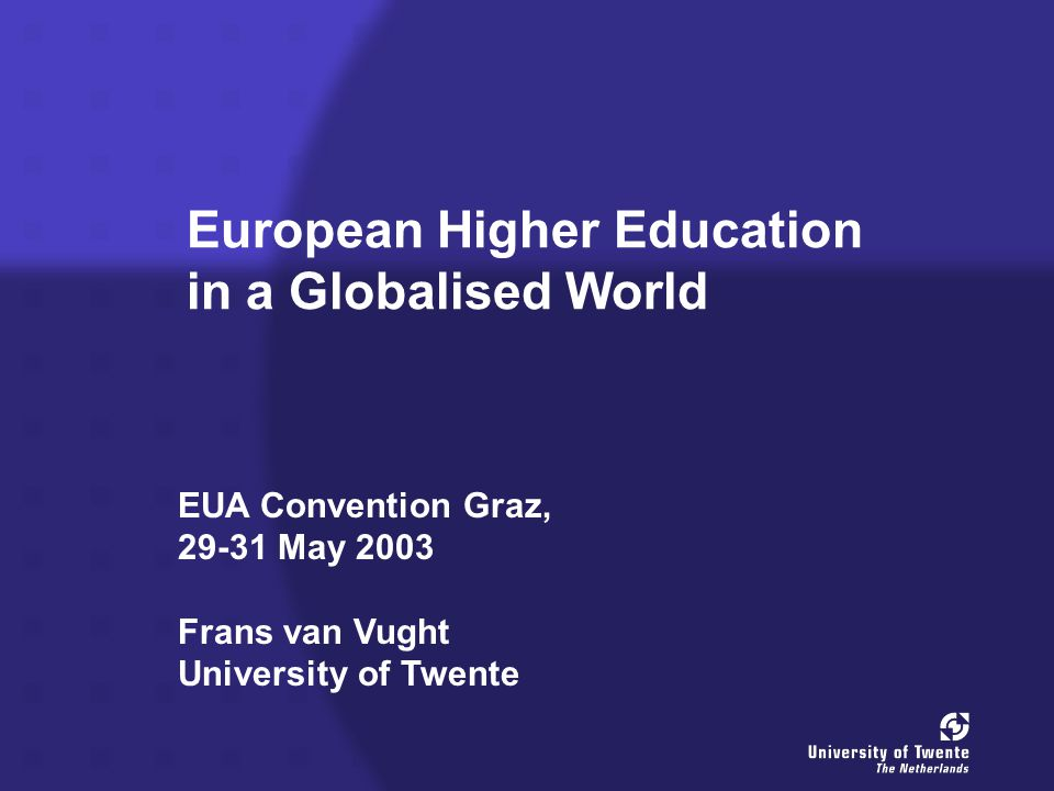 European Higher Education in a Globalised World EUA Convention Graz, May 2003 Frans van Vught University of Twente