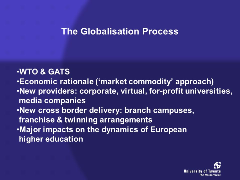 The Globalisation Process WTO & GATS Economic rationale ('market commodity' approach) New providers: corporate, virtual, for-profit universities, media companies New cross border delivery: branch campuses, franchise & twinning arrangements Major impacts on the dynamics of European higher education