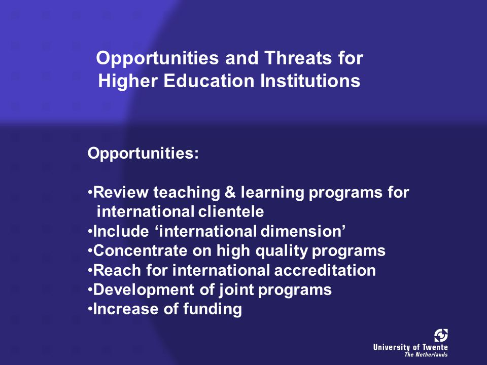 Opportunities and Threats for Higher Education Institutions Opportunities: Review teaching & learning programs for international clientele Include 'international dimension' Concentrate on high quality programs Reach for international accreditation Development of joint programs Increase of funding