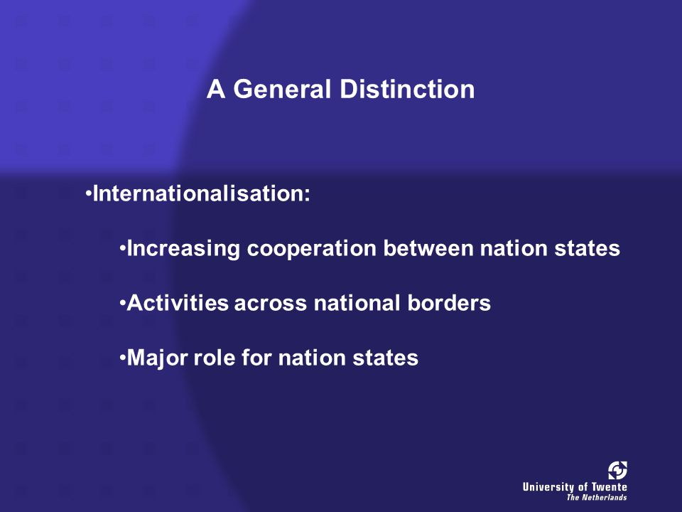 A General Distinction Internationalisation: Increasing cooperation between nation states Activities across national borders Major role for nation states