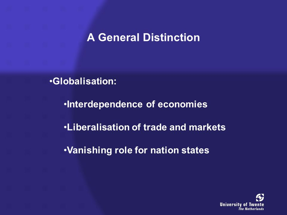 A General Distinction Globalisation: Interdependence of economies Liberalisation of trade and markets Vanishing role for nation states