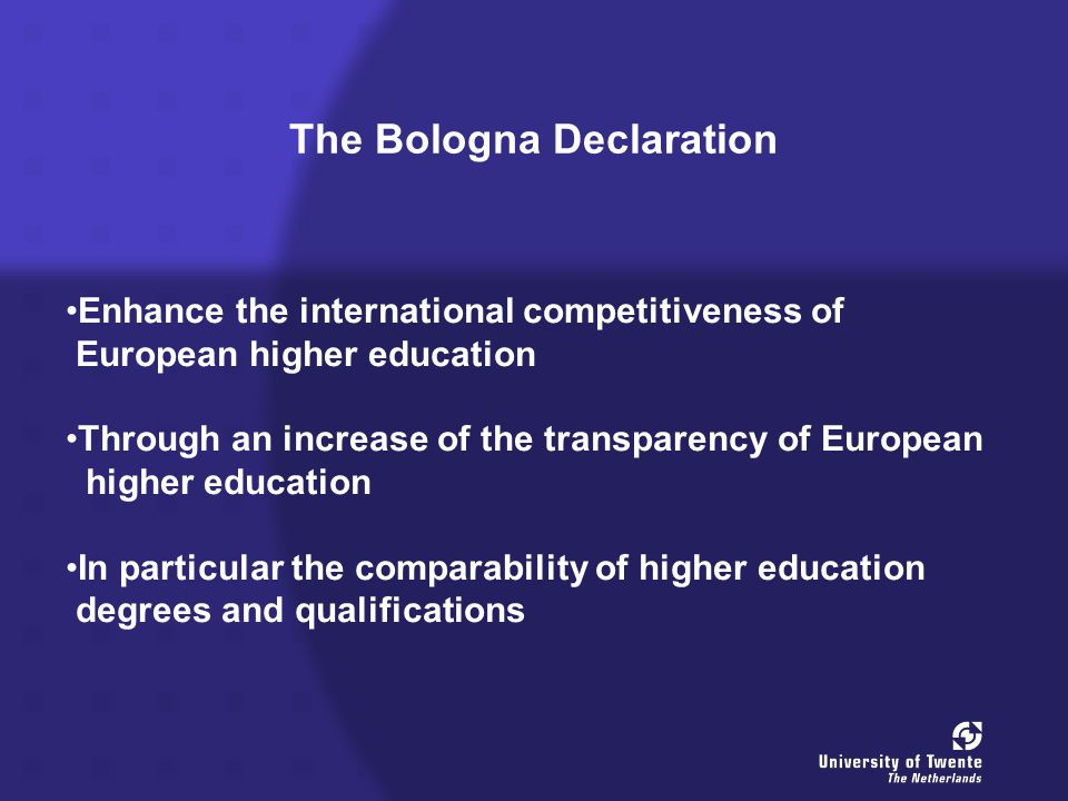 The Bologna Declaration Enhance the international competitiveness of European higher education Through an increase of the transparency of European higher education In particular the comparability of higher education degrees and qualifications