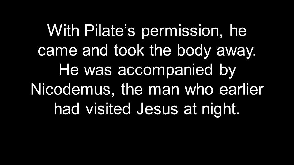 With Pilate's permission, he came and took the body away.