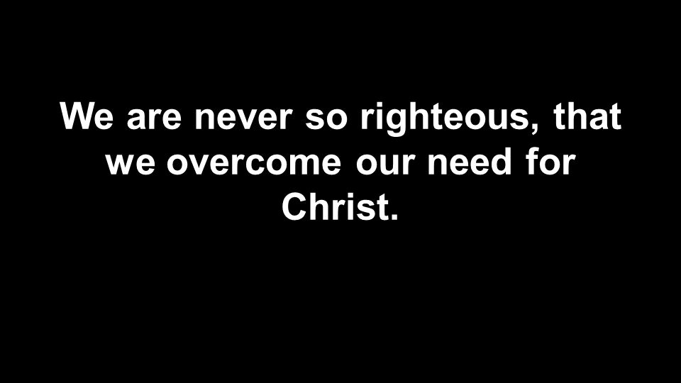 We are never so righteous, that we overcome our need for Christ.