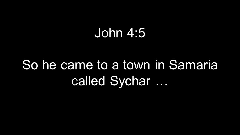 John 4:5 So he came to a town in Samaria called Sychar …