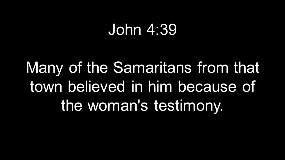 John 4:39 Many of the Samaritans from that town believed in him because of the woman s testimony.
