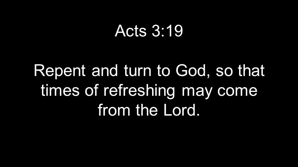 Acts 3:19 Repent and turn to God, so that times of refreshing may come from the Lord.