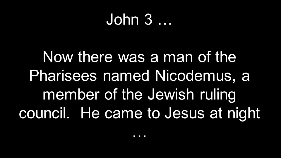 John 3 … Now there was a man of the Pharisees named Nicodemus, a member of the Jewish ruling council.