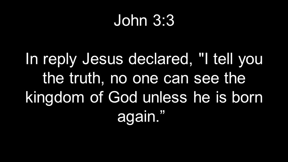 John 3:3 In reply Jesus declared, I tell you the truth, no one can see the kingdom of God unless he is born again.