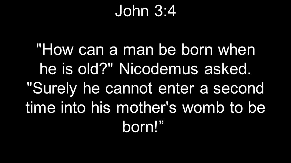 John 3:4 How can a man be born when he is old Nicodemus asked.