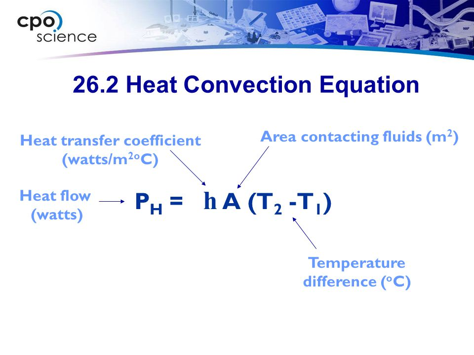 26.2 Heat Convection Equation P H = h A (T 2 -T 1 ) Area contacting fluids (m 2 ) Heat transfer coefficient (watts/m 2o C) Heat flow (watts) Temperature difference ( o C)