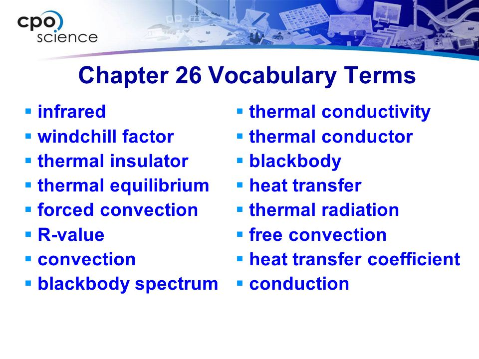 Chapter 26 Vocabulary Terms  infrared  windchill factor  thermal insulator  thermal equilibrium  forced convection  R-value  convection  blackbody spectrum  thermal conductivity  thermal conductor  blackbody  heat transfer  thermal radiation  free convection  heat transfer coefficient  conduction