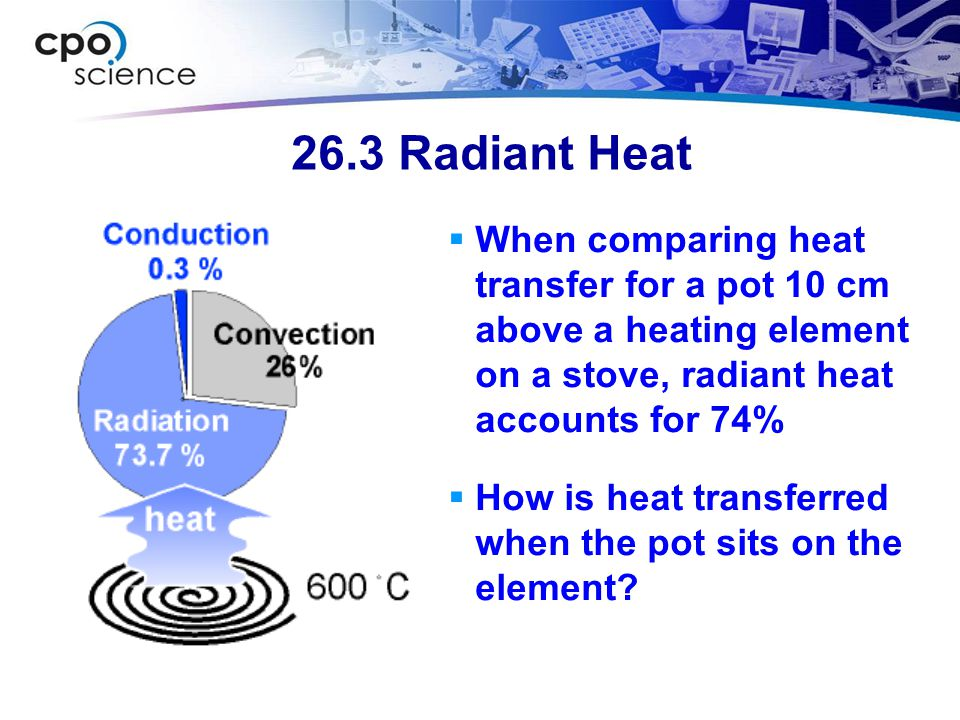 26.3 Radiant Heat  When comparing heat transfer for a pot 10 cm above a heating element on a stove, radiant heat accounts for 74%  How is heat transferred when the pot sits on the element