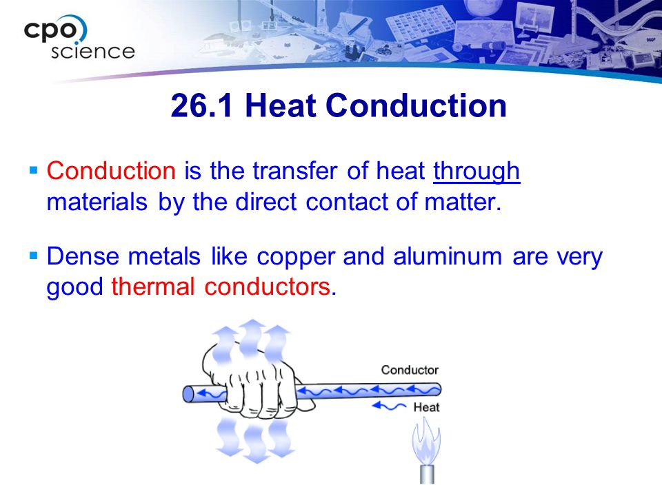 26.1 Heat Conduction  Conduction is the transfer of heat through materials by the direct contact of matter.