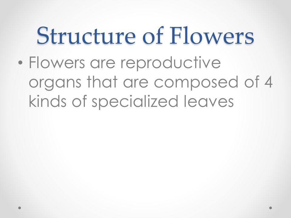 Structure of Flowers Flowers are reproductive organs that are composed of 4 kinds of specialized leaves