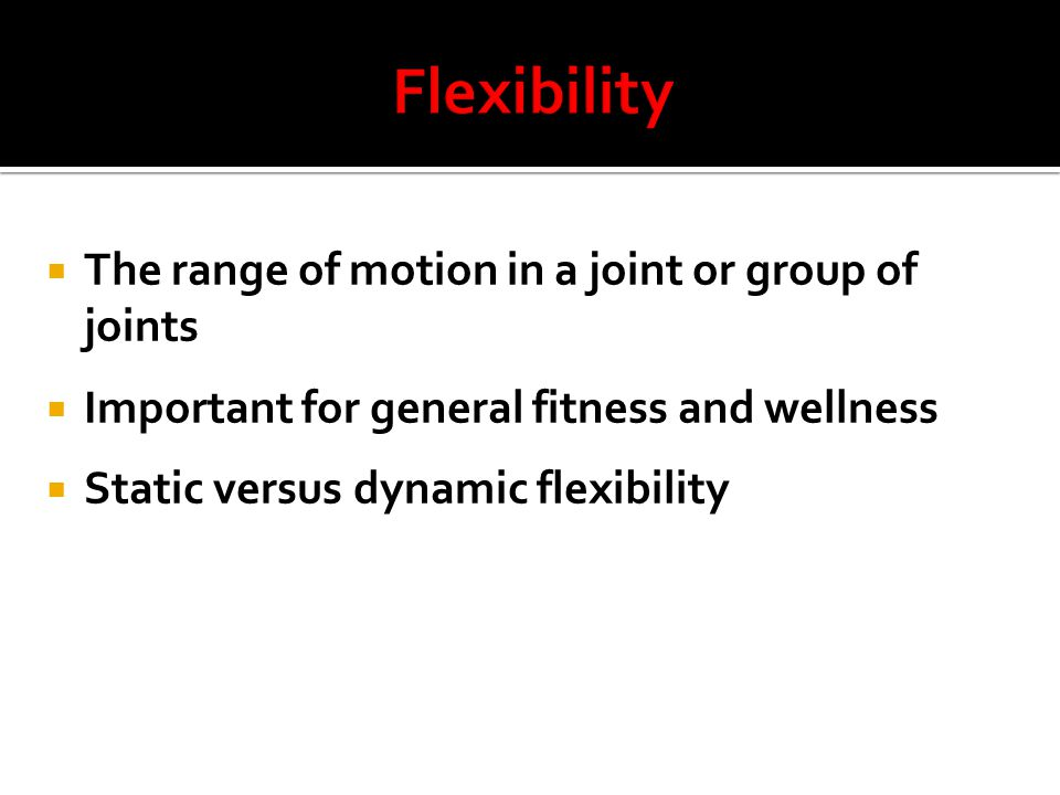  The range of motion in a joint or group of joints  Important for general fitness and wellness  Static versus dynamic flexibility