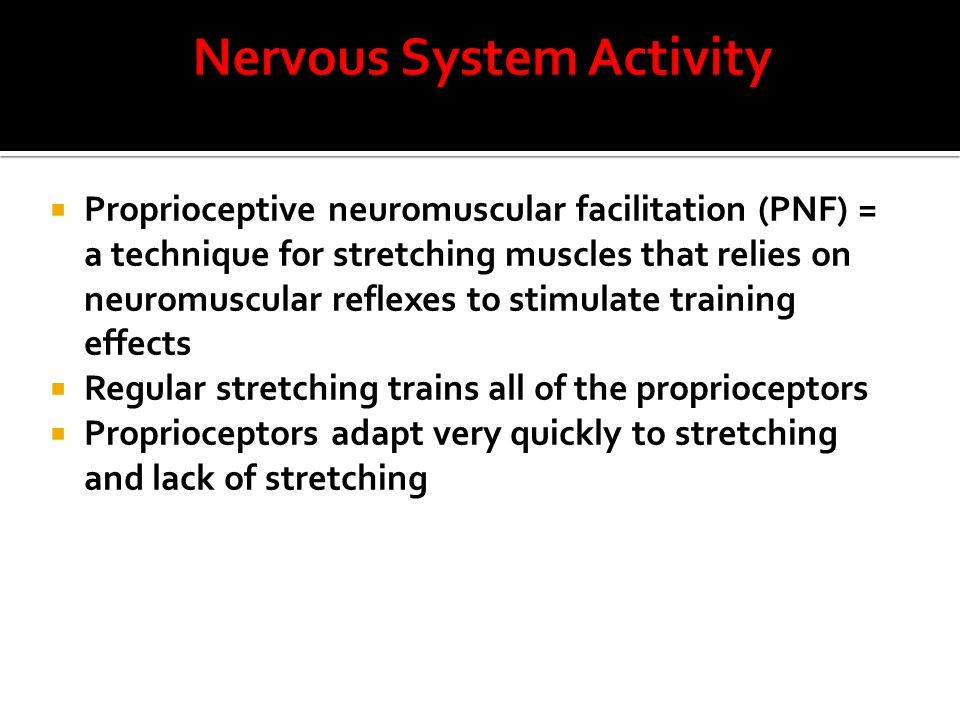 Proprioceptive neuromuscular facilitation (PNF) = a technique for stretching muscles that relies on neuromuscular reflexes to stimulate training effects  Regular stretching trains all of the proprioceptors  Proprioceptors adapt very quickly to stretching and lack of stretching