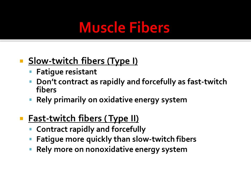  Slow-twitch fibers (Type I)  Fatigue resistant  Don't contract as rapidly and forcefully as fast-twitch fibers  Rely primarily on oxidative energy system  Fast-twitch fibers ( Type II)  Contract rapidly and forcefully  Fatigue more quickly than slow-twitch fibers  Rely more on nonoxidative energy system