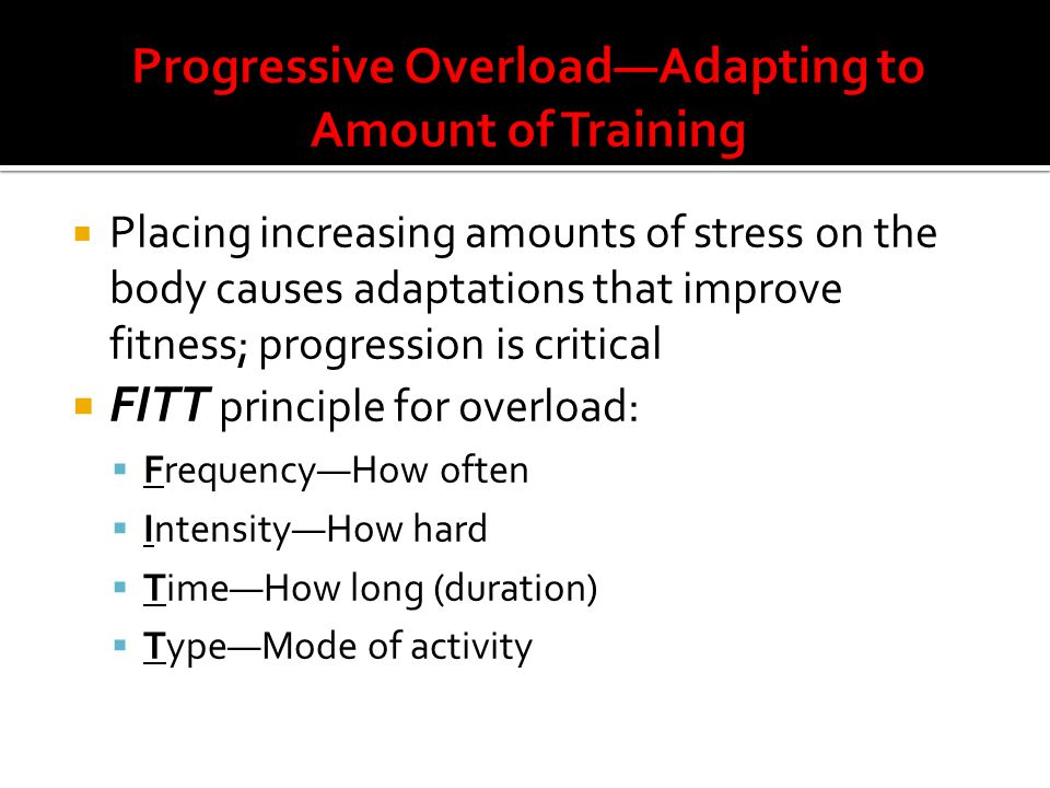  Placing increasing amounts of stress on the body causes adaptations that improve fitness; progression is critical  FITT principle for overload:  Frequency—How often  Intensity—How hard  Time—How long (duration)  Type—Mode of activity