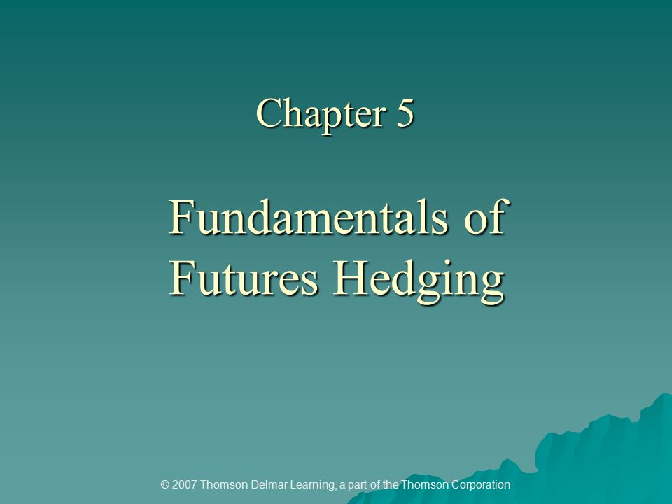 © 2007 Thomson Delmar Learning, a part of the Thomson Corporation Chapter 5 Fundamentals of Futures Hedging