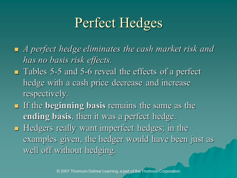 © 2007 Thomson Delmar Learning, a part of the Thomson Corporation Perfect Hedges A perfect hedge eliminates the cash market risk and has no basis risk effects.