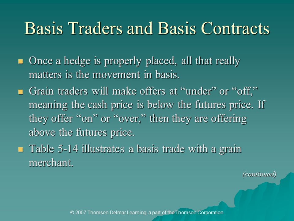 © 2007 Thomson Delmar Learning, a part of the Thomson Corporation Basis Traders and Basis Contracts Once a hedge is properly placed, all that really matters is the movement in basis.