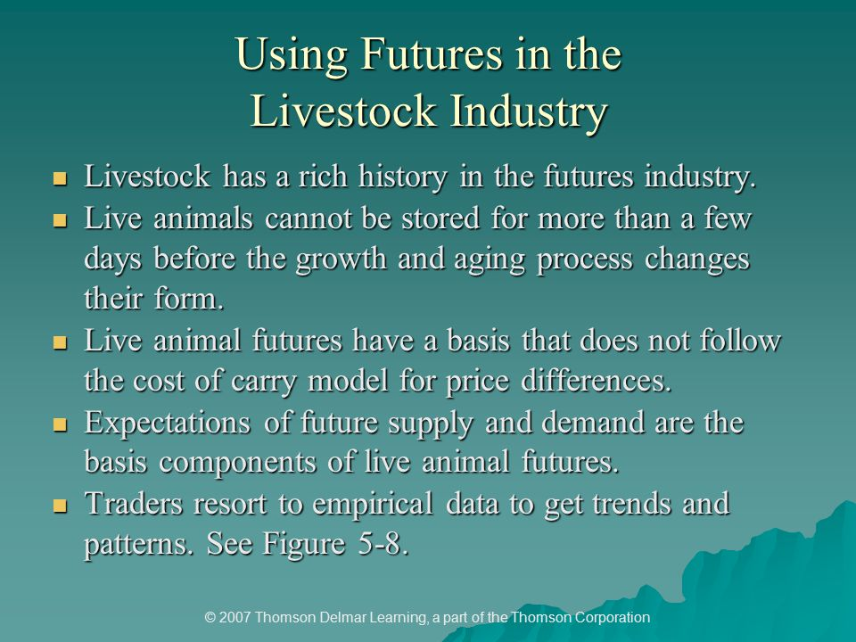 © 2007 Thomson Delmar Learning, a part of the Thomson Corporation Using Futures in the Livestock Industry Livestock has a rich history in the futures industry.