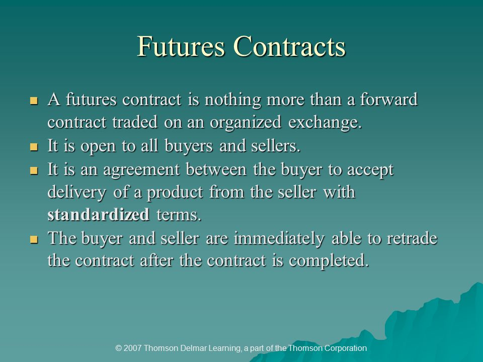 © 2007 Thomson Delmar Learning, a part of the Thomson Corporation Futures Contracts A futures contract is nothing more than a forward contract traded on an organized exchange.