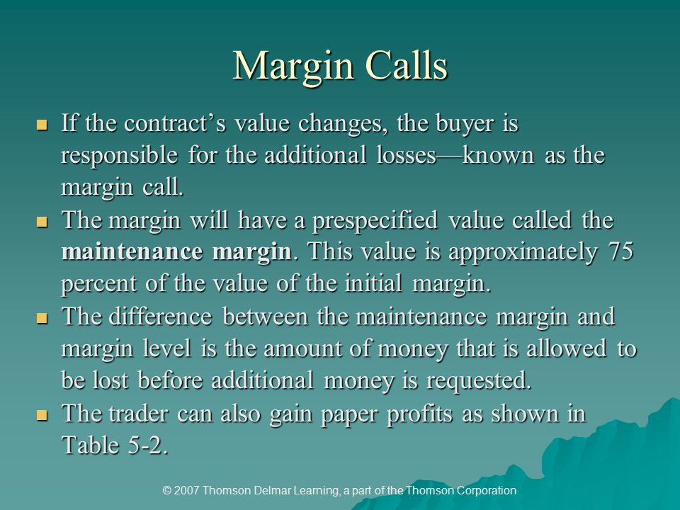 © 2007 Thomson Delmar Learning, a part of the Thomson Corporation Margin Calls If the contract's value changes, the buyer is responsible for the additional losses—known as the margin call.