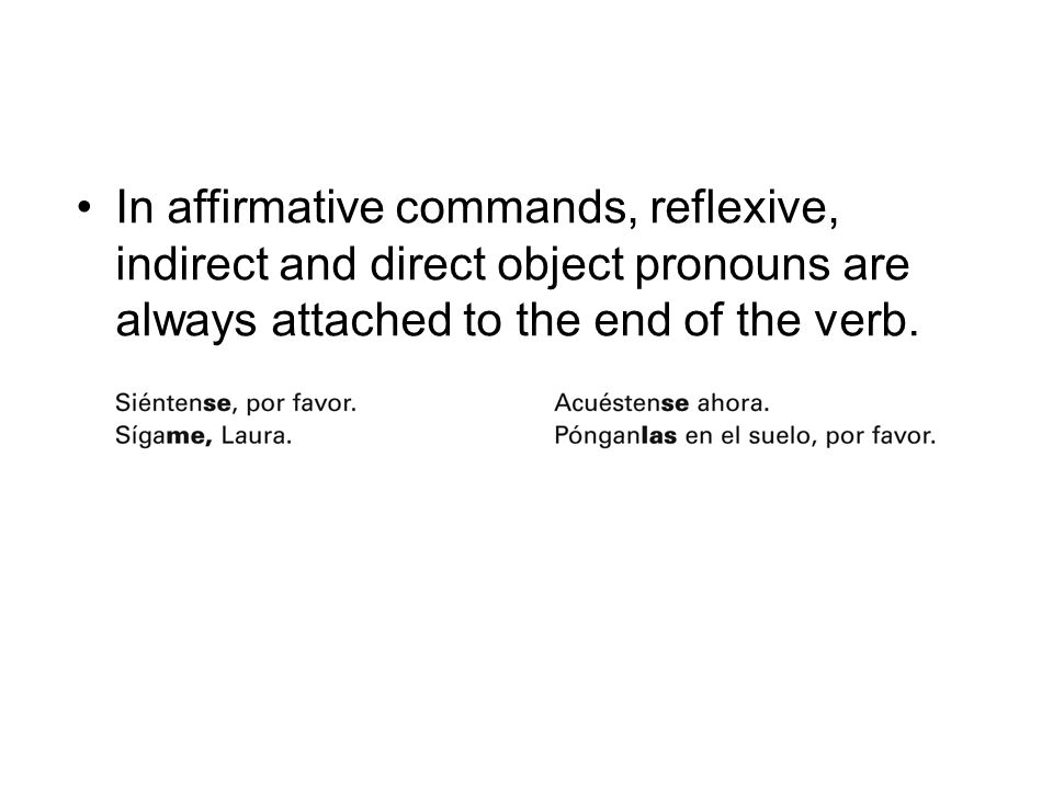 In affirmative commands, reflexive, indirect and direct object pronouns are always attached to the end of the verb.