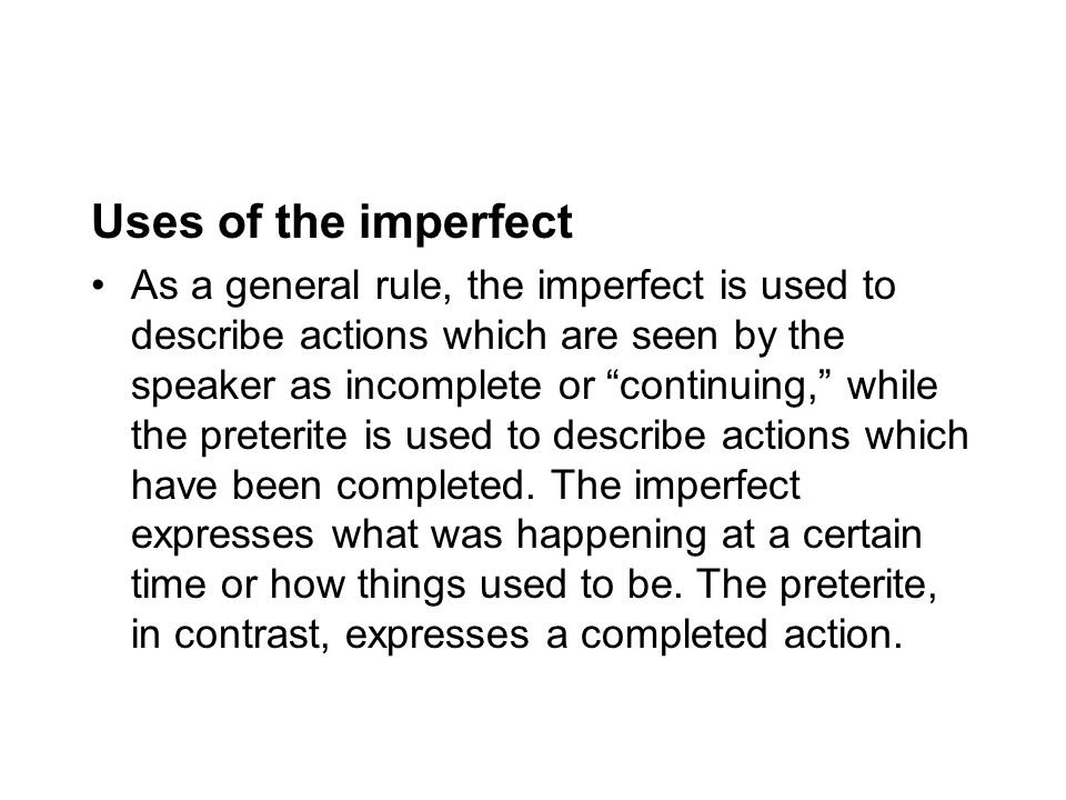 Uses of the imperfect As a general rule, the imperfect is used to describe actions which are seen by the speaker as incomplete or continuing, while the preterite is used to describe actions which have been completed.