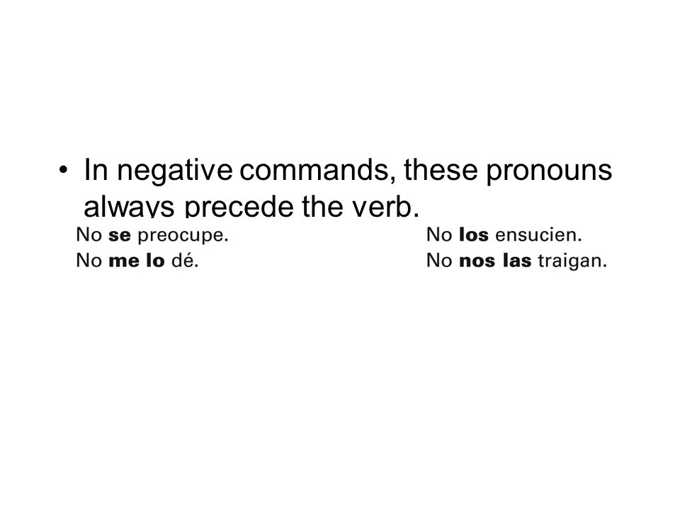 In negative commands, these pronouns always precede the verb.