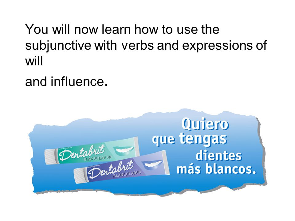 You will now learn how to use the subjunctive with verbs and expressions of will and influence.